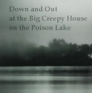 Down and Out at the Big Creepy House on the Poison Lake